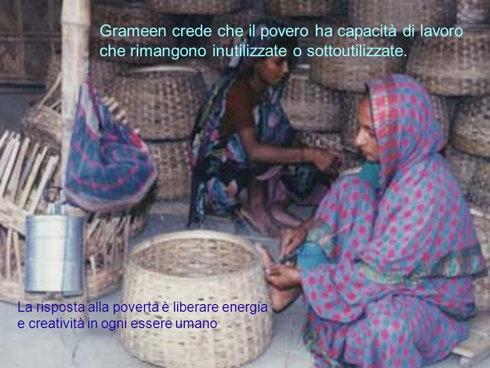 32progetto ENEA - Educarsi al futuro Grameen crede che il povero ha capacità di lavoro che rimangono inutilizzate o sottoutilizzate. La risposta alla