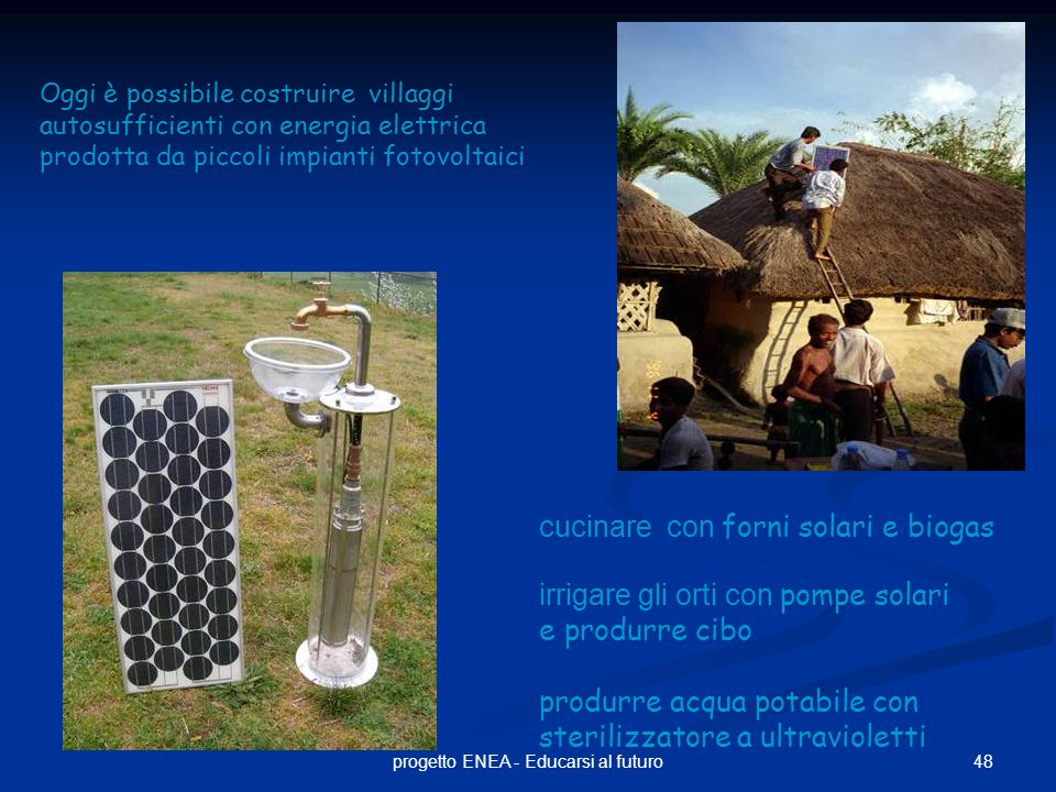 48progetto ENEA - Educarsi al futuro Oggi è possibile costruire villaggi autosufficienti con energia elettrica prodotta da piccoli impianti fotovoltaici cucinare con forni solari e biogas irrigare gli orti con pompe solari e produrre cibo produrre acqua potabile con sterilizzatore a ultravioletti