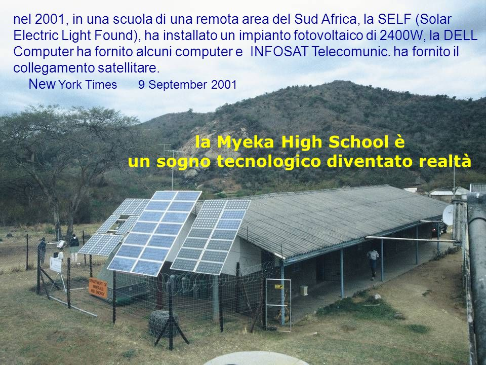 52progetto ENEA - Educarsi al futuro nel 2001, in una scuola di una remota area del Sud Africa, la SELF (Solar Electric Light Found), ha installato un impianto fotovoltaico di 2400W, la DELL Computer ha fornito alcuni computer e INFOSAT Telecomunic.