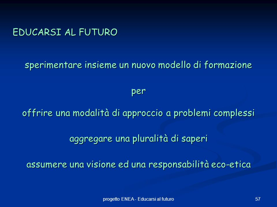 57progetto ENEA - Educarsi al futuro EDUCARSI AL FUTURO sperimentare insieme un nuovo modello di formazione per offrire una modalità di approccio a problemi complessi aggregare una pluralità di saperi assumere una visione ed una responsabilità eco-etica