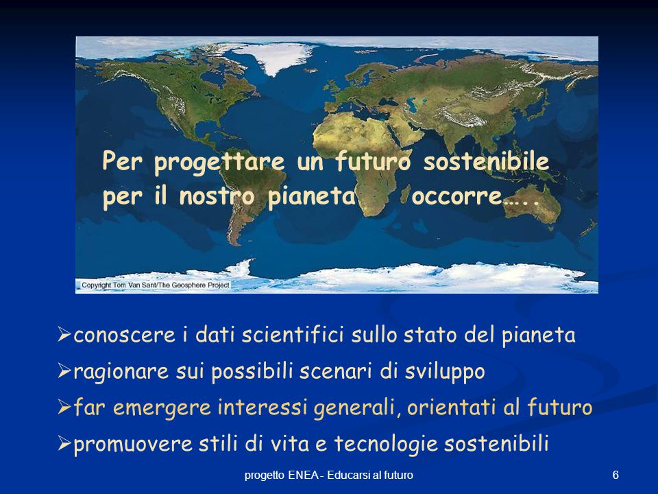 7progetto ENEA - Educarsi al futuro Ciò che manca al nostro sistema educativo è un insegnamento dedicato all'epoca planetaria che noi viviamo.......nulla ci insegna lo stato del mondo in cui siamo Edgar Morin