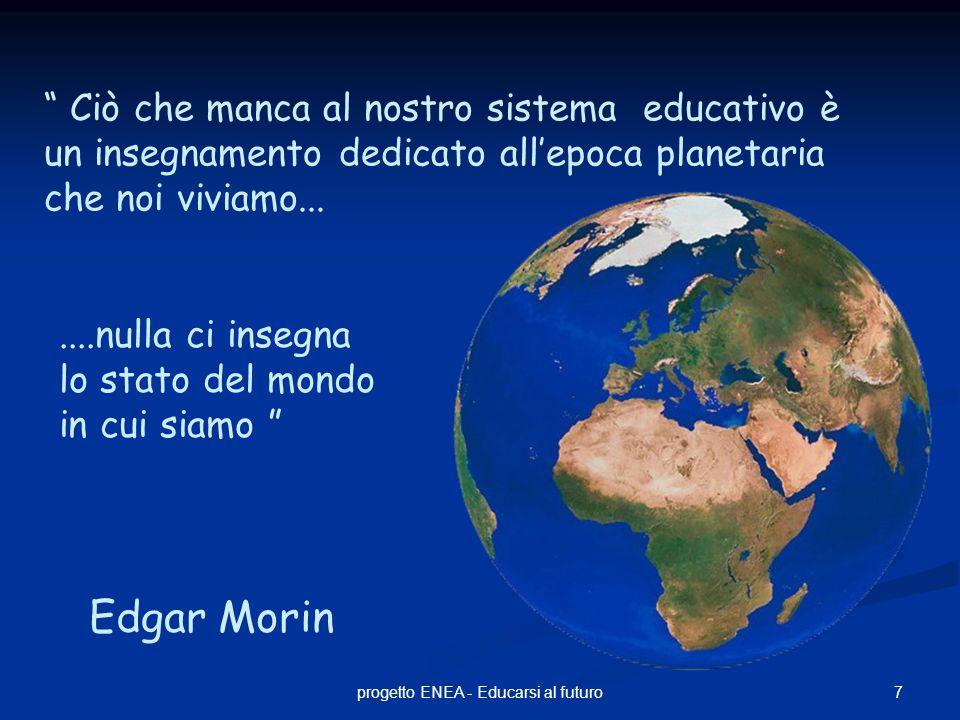 """7progetto ENEA - Educarsi al futuro """" Ciò che manca al nostro sistema educativo è un insegnamento dedicato all'epoca planetaria che noi viviamo......."""