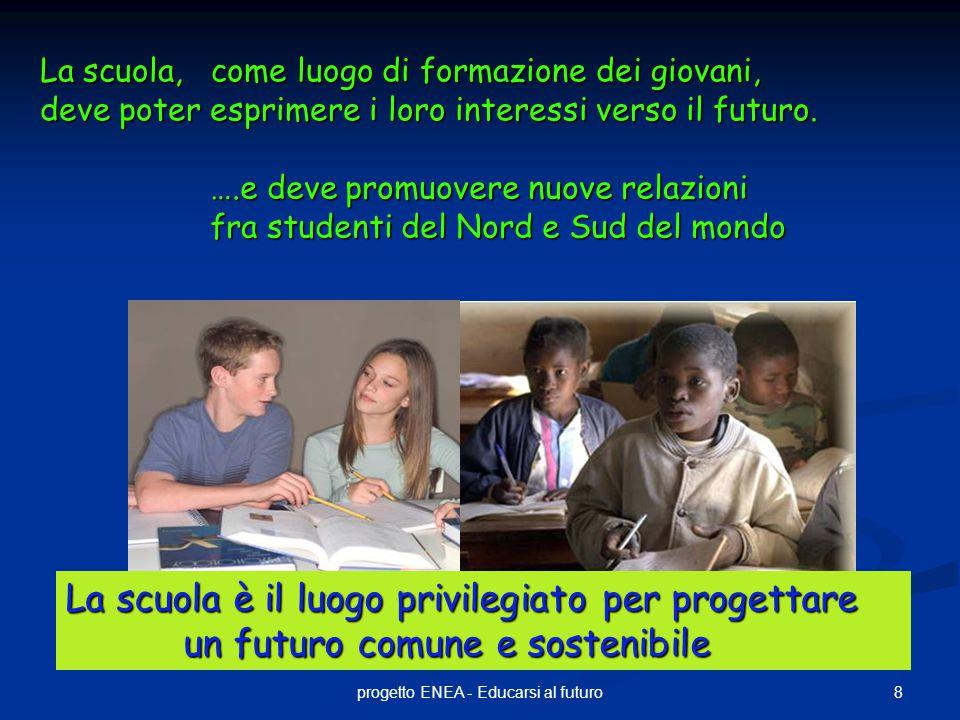8progetto ENEA - Educarsi al futuro La scuola, come luogo di formazione dei giovani, deve poter esprimere i loro interessi verso il futuro. ….e deve p