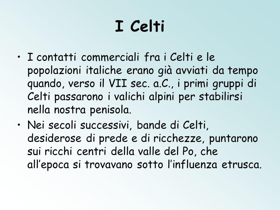 I Celti I contatti commerciali fra i Celti e le popolazioni italiche erano già avviati da tempo quando, verso il VII sec. a.C., i primi gruppi di Celt