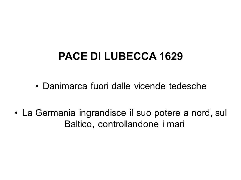 PACE DI LUBECCA 1629 Danimarca fuori dalle vicende tedesche La Germania ingrandisce il suo potere a nord, sul Baltico, controllandone i mari