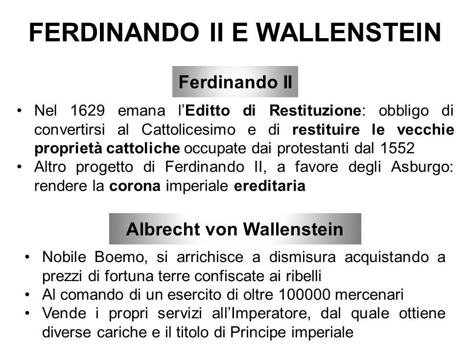 FERDINANDO II E WALLENSTEIN Nel 1629 emana l'Editto di Restituzione: obbligo di convertirsi al Cattolicesimo e di restituire le vecchie proprietà cattoliche occupate dai protestanti dal 1552 Altro progetto di Ferdinando II, a favore degli Asburgo: rendere la corona imperiale ereditaria Albrecht von Wallenstein Nobile Boemo, si arrichisce a dismisura acquistando a prezzi di fortuna terre confiscate ai ribelli Al comando di un esercito di oltre 100000 mercenari Vende i propri servizi all'Imperatore, dal quale ottiene diverse cariche e il titolo di Principe imperiale Ferdinando II