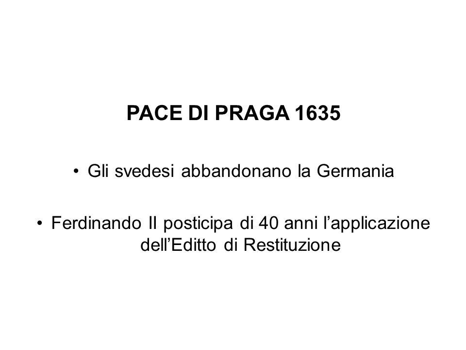 PACE DI PRAGA 1635 Gli svedesi abbandonano la Germania Ferdinando II posticipa di 40 anni l'applicazione dell'Editto di Restituzione