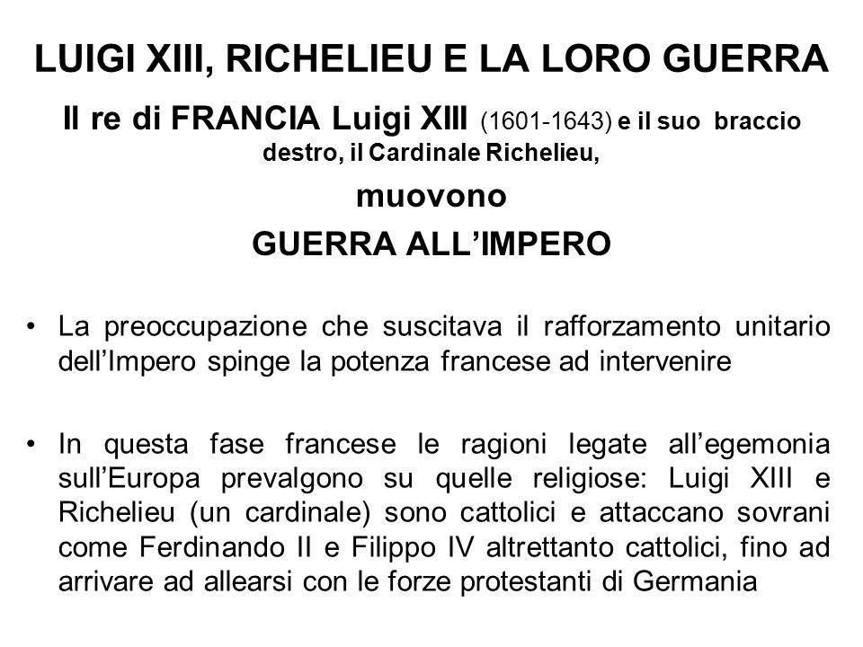 Il re di FRANCIA Luigi XIII (1601-1643) e il suo braccio destro, il Cardinale Richelieu, muovono GUERRA ALL'IMPERO LUIGI XIII, RICHELIEU E LA LORO GUERRA La preoccupazione che suscitava il rafforzamento unitario dell'Impero spinge la potenza francese ad intervenire In questa fase francese le ragioni legate all'egemonia sull'Europa prevalgono su quelle religiose: Luigi XIII e Richelieu (un cardinale) sono cattolici e attaccano sovrani come Ferdinando II e Filippo IV altrettanto cattolici, fino ad arrivare ad allearsi con le forze protestanti di Germania