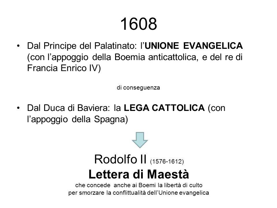 Dal Principe del Palatinato: l'UNIONE EVANGELICA (con l'appoggio della Boemia anticattolica, e del re di Francia Enrico IV) di conseguenza Dal Duca di Baviera: la LEGA CATTOLICA (con l'appoggio della Spagna) 1608 Rodolfo II (1576-1612) Lettera di Maestà che concede anche ai Boemi la libertà di culto per smorzare la conflittualità dell'Unione evangelica