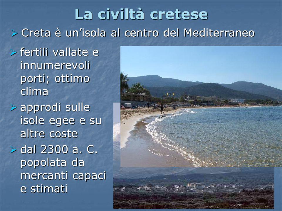 La civiltà cretese  Creta è un'isola al centro del Mediterraneo  fertili vallate e innumerevoli porti; ottimo clima  approdi sulle isole egee e su altre coste  dal 2300 a.