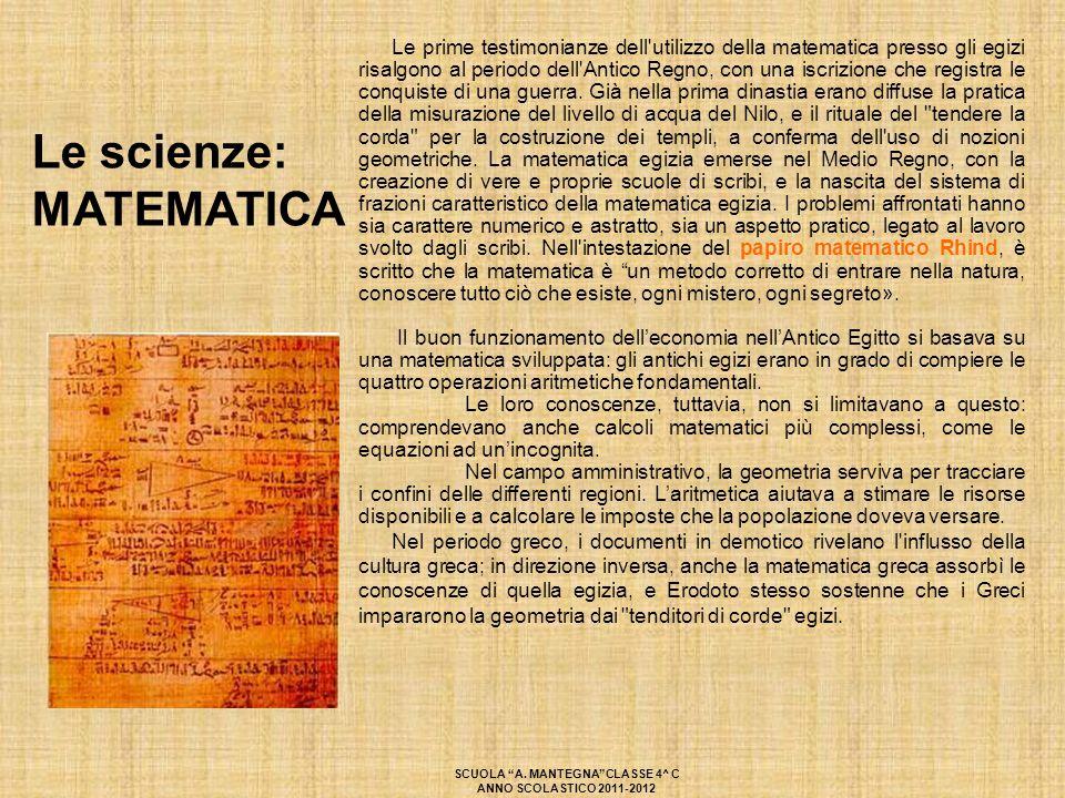 Le scienze: MATEMATICA Le prime testimonianze dell'utilizzo della matematica presso gli egizi risalgono al periodo dell'Antico Regno, con una iscrizio