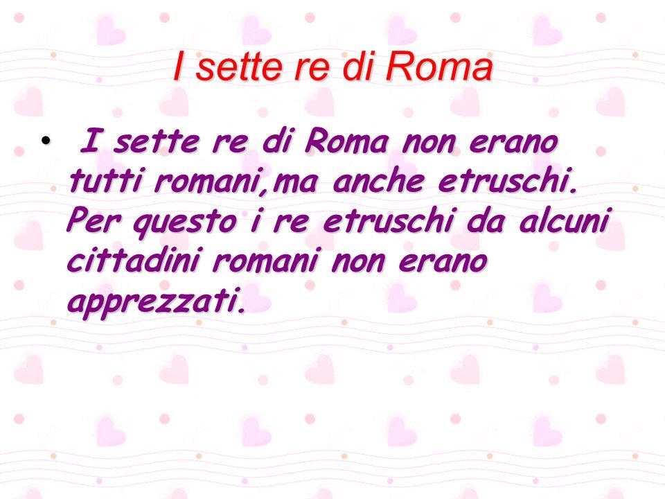 I sette re di Roma I sette re di Roma non erano tutti romani,ma anche etruschi. Per questo i re etruschi da alcuni cittadini romani non erano apprezza