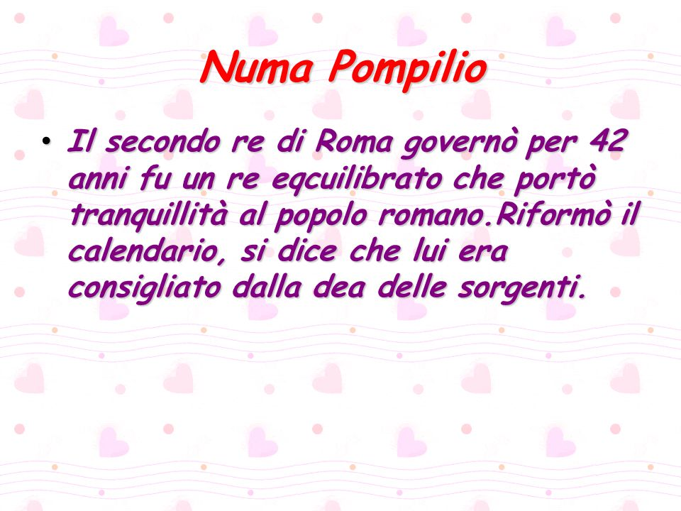Numa Pompilio Il secondo re di Roma governò per 42 anni fu un re eqcuilibrato che portò tranquillità al popolo romano.Riformò il calendario, si dice c
