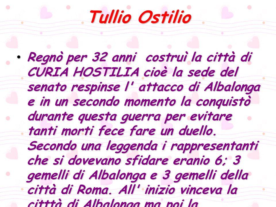 Tullio Ostilio Regnò per 32 anni costruì la città di CURIA HOSTILIA cioè la sede del senato respinse l' attacco di Albalonga e in un secondo momento l