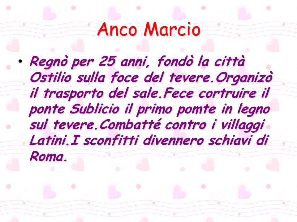 Tarquinio Prisco Era amico del re Anco Marcio.Governò per 38 anni.