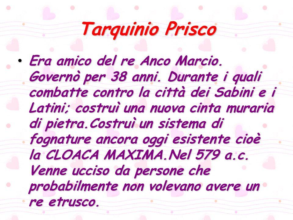 Tarquinio Prisco Era amico del re Anco Marcio. Governò per 38 anni. Durante i quali combatte contro la città dei Sabini e i Latini; costruì una nuova