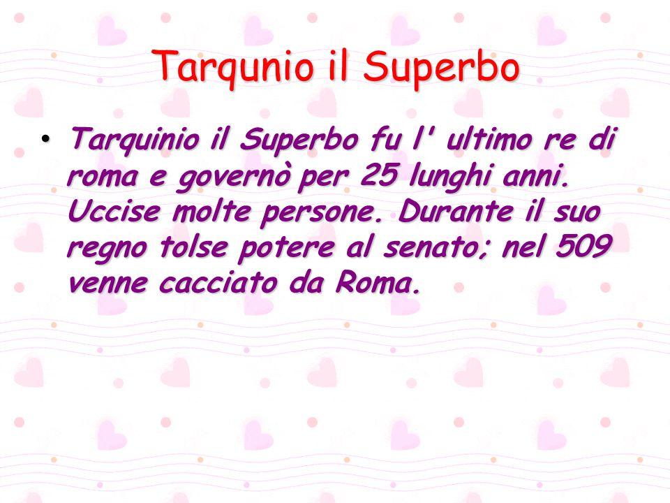 Tarqunio il Superbo Tarquinio il Superbo fu l' ultimo re di roma e governò per 25 lunghi anni. Uccise molte persone. Durante il suo regno tolse potere