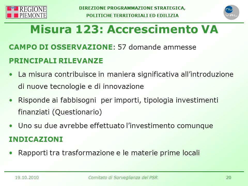 DIREZIONE PROGRAMMAZIONE STRATEGICA, POLITICHE TERRITORIALI ED EDILIZIA 19.10.2010Comitato di Sorveglianza del PSR20 CAMPO DI OSSERVAZIONE: 57 domande ammesse PRINCIPALI RILEVANZE La misura contribuisce in maniera significativa all'introduzione di nuove tecnologie e di innovazione Risponde ai fabbisogni per importi, tipologia investimenti finanziati (Questionario) Uno su due avrebbe effettuato l'investimento comunque INDICAZIONI Rapporti tra trasformazione e le materie prime locali Misura 123: Accrescimento VA