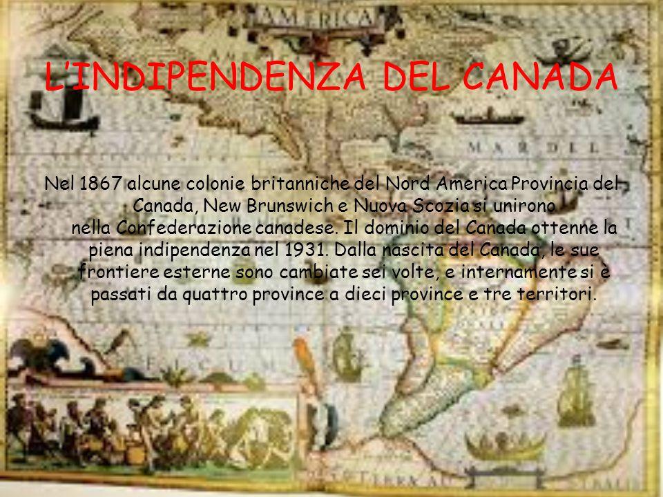 L'INDIPENDENZA DEL CANADA Nel 1867 alcune colonie britanniche del Nord America Provincia del Canada, New Brunswich e Nuova Scozia si unirono nella Confederazione canadese.