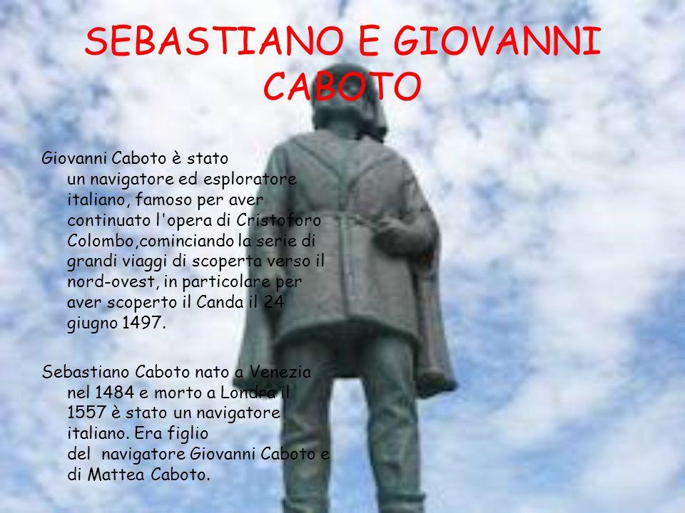 SEBASTIANO E GIOVANNI CABOTO Giovanni Caboto è stato un navigatore ed esploratore italiano, famoso per aver continuato l opera di Cristoforo Colombo,cominciando la serie di grandi viaggi di scoperta verso il nord-ovest, in particolare per aver scoperto il Canda il 24 giugno 1497.