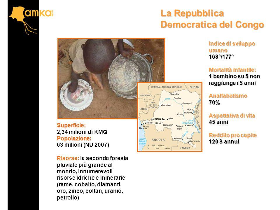 La Repubblica Democratica del Congo Superficie: 2,34 milioni di KMQPopolazione: 63 milioni (NU 2007) Risorse: la seconda foresta pluviale più grande al mondo, innumerevoli risorse idriche e minerarie (rame, cobalto, diamanti, oro, zinco, coltan, uranio, petrolio) Indice di sviluppo umano 168°/177° Mortalità infantile: 1 bambino su 5 non raggiunge i 5 anni Analfabetismo70% Aspettativa di vita 45 anni Reddito pro capite 120 $ annui