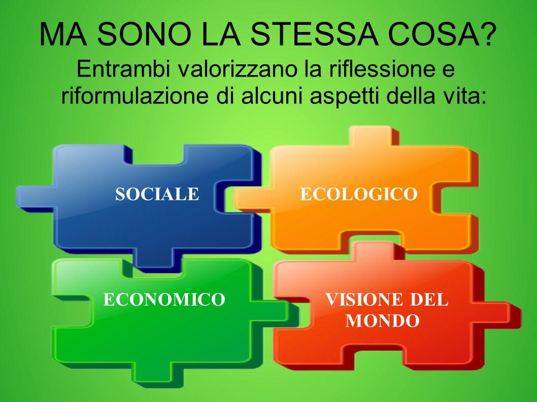 MA SONO LA STESSA COSA? Entrambi valorizzano la riflessione e riformulazione di alcuni aspetti della vita: SOCIALE ECOLOGICO ECONOMICO VISIONE DEL MON