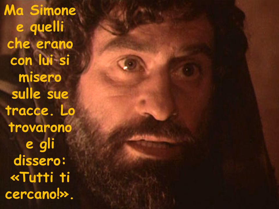 Ma Simone e quelli che erano con lui si misero sulle sue tracce. Lo trovarono e gli dissero: «Tutti ti cercano!».