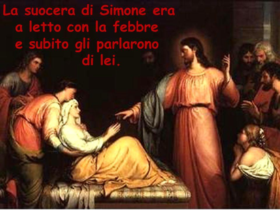 Dal vangelo secondo Marco : 1 In quel tempo, Gesù, uscito dalla sinagoga, 2 subito andò nella casa di Simone e Andrea, in compagnia di Giacomo e Giovanni.