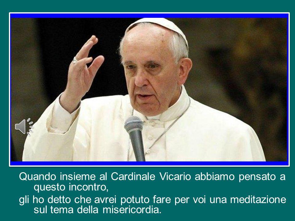 Quando insieme al Cardinale Vicario abbiamo pensato a questo incontro, gli ho detto che avrei potuto fare per voi una meditazione sul tema della misericordia.