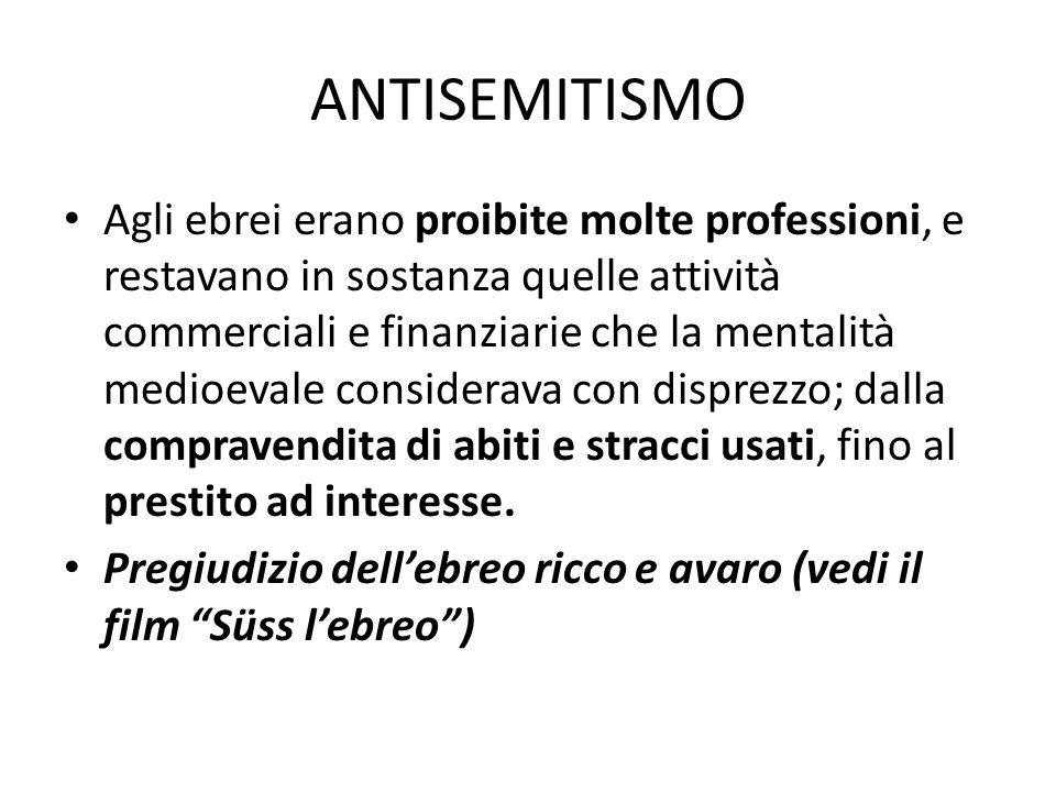 ANTISEMITISMO Agli ebrei erano proibite molte professioni, e restavano in sostanza quelle attività commerciali e finanziarie che la mentalità medioeva