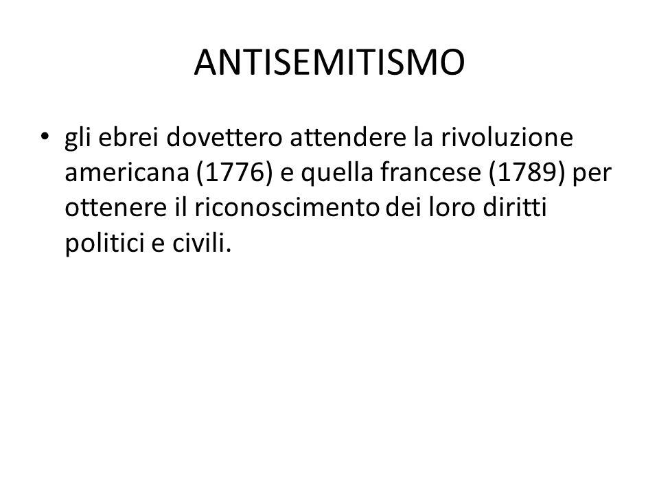 ANTISEMITISMO gli ebrei dovettero attendere la rivoluzione americana (1776) e quella francese (1789) per ottenere il riconoscimento dei loro diritti p