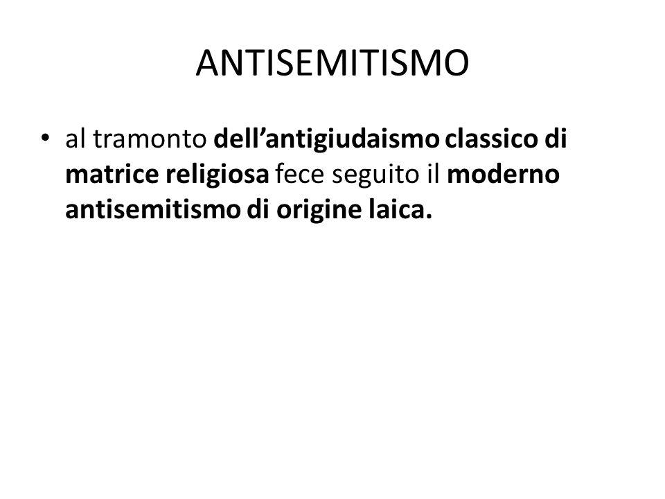 ANTISEMITISMO al tramonto dell'antigiudaismo classico di matrice religiosa fece seguito il moderno antisemitismo di origine laica.