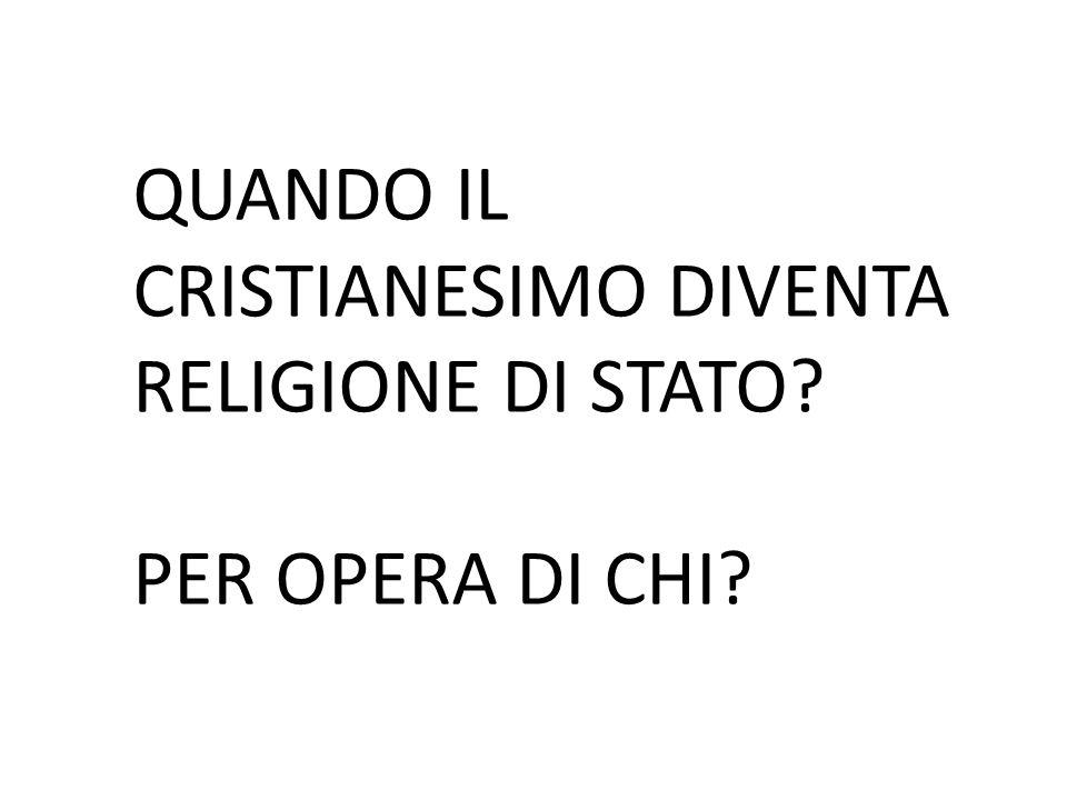 QUANDO IL CRISTIANESIMO DIVENTA RELIGIONE DI STATO? PER OPERA DI CHI?