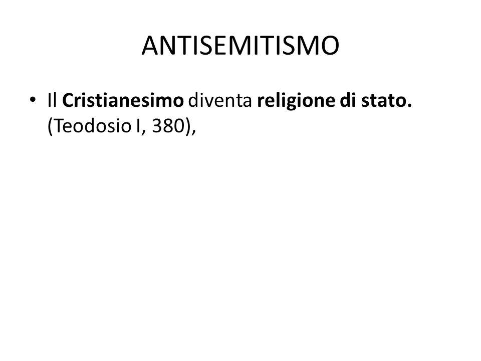 ANTISEMITISMO Il Cristianesimo diventa religione di stato. (Teodosio I, 380),