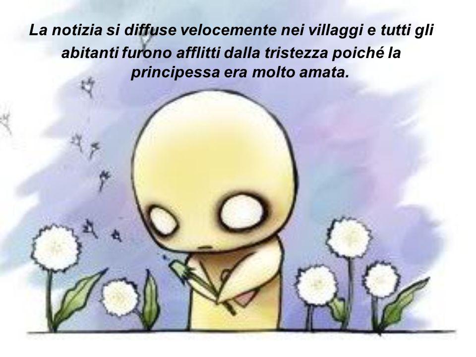 La notizia si diffuse velocemente nei villaggi e tutti gli abitanti furono afflitti dalla tristezza poiché la principessa era molto amata.