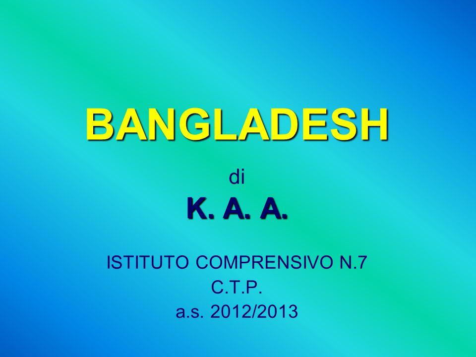 BANGLADESH di K. A. A. ISTITUTO COMPRENSIVO N.7 C.T.P. a.s. 2012/2013
