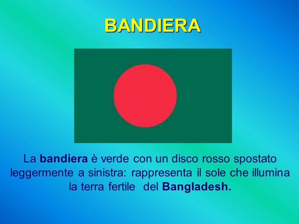 BANDIERA La bandiera è verde con un disco rosso spostato leggermente a sinistra: rappresenta il sole che illumina la terra fertile del Bangladesh.