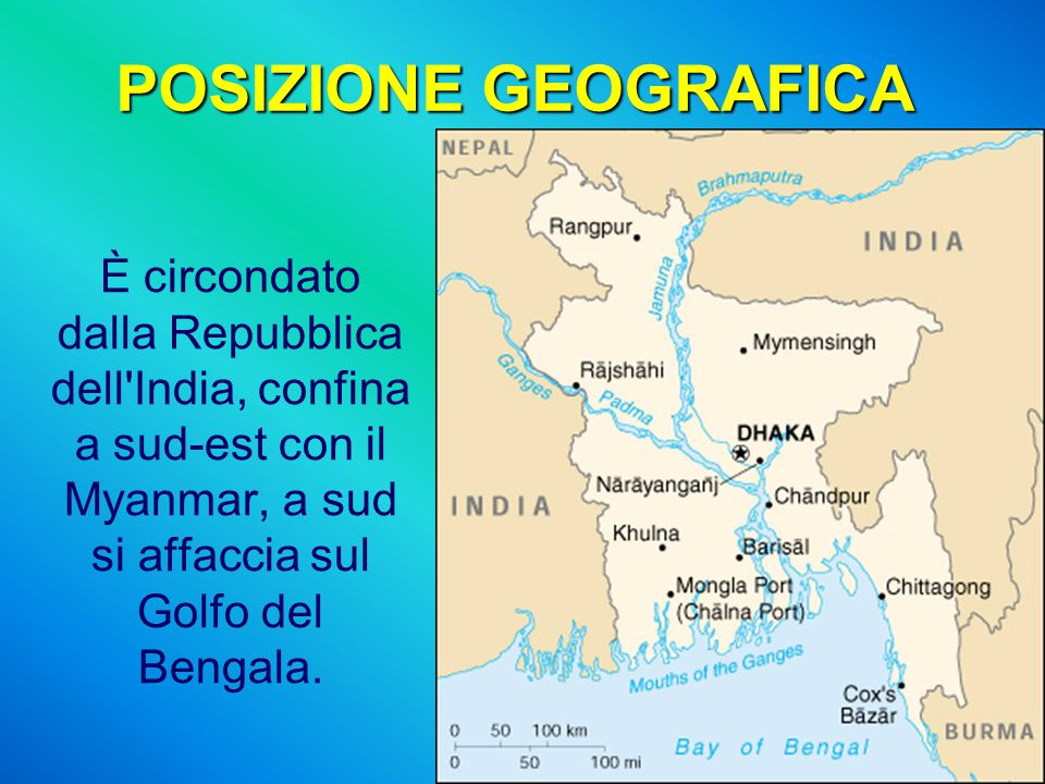 POSIZIONE GEOGRAFICA È circondato dalla Repubblica dell'India, confina a sud-est con il Myanmar, a sud si affaccia sul Golfo del Bengala.