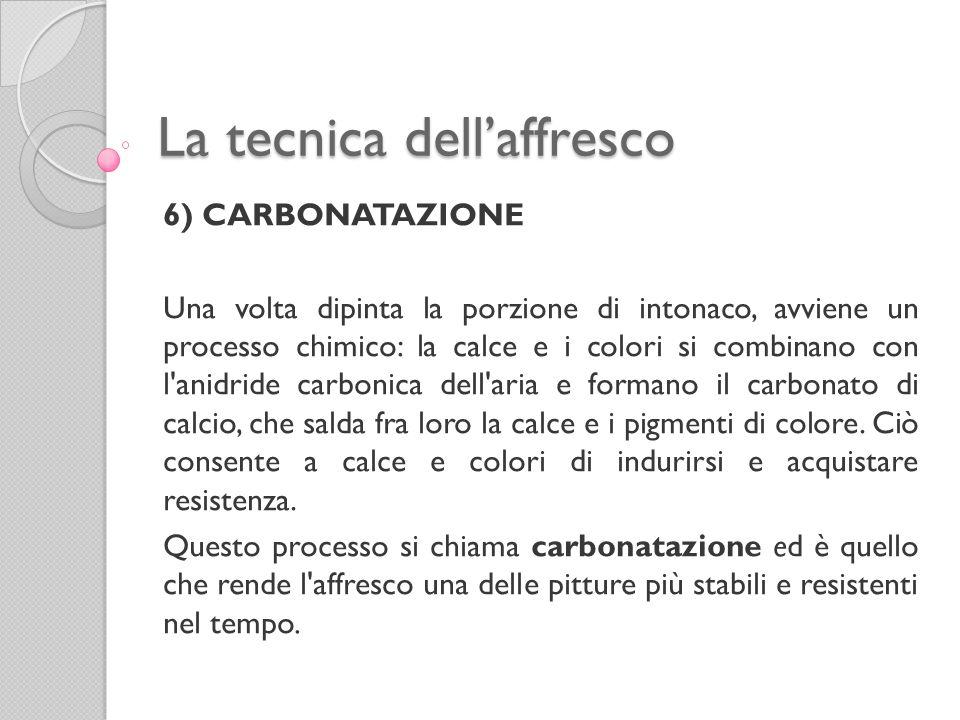 La tecnica dell'affresco 6) CARBONATAZIONE Una volta dipinta la porzione di intonaco, avviene un processo chimico: la calce e i colori si combinano co