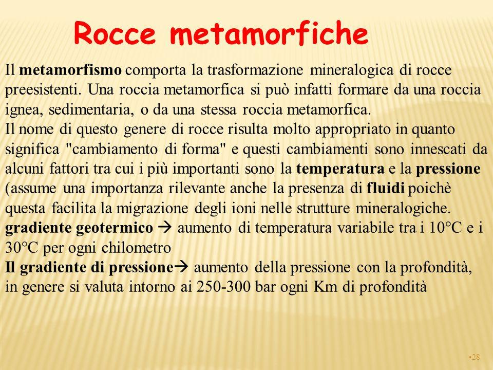 Rocce metamorfiche Il metamorfismo comporta la trasformazione mineralogica di rocce preesistenti. Una roccia metamorfica si può infatti formare da una