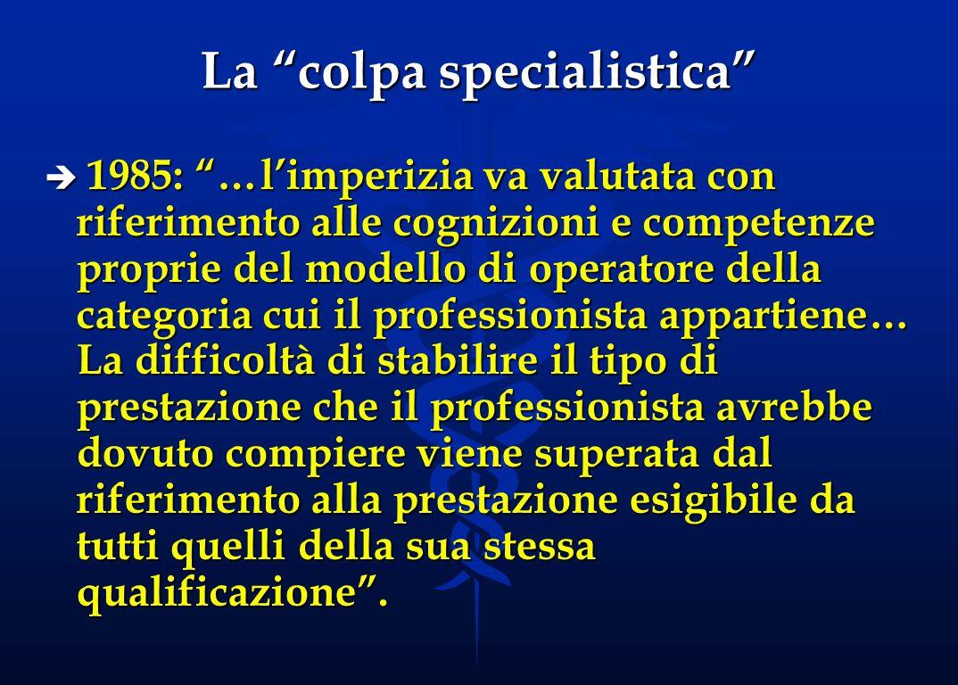La colpa specialistica è 1983: …ai fini della colpa professionale… nel caso di medico specialista, in considerazione della acquisita specializzazione, si deve richiedere con maggiore severità l'uso della massima prudenza e diligenza…