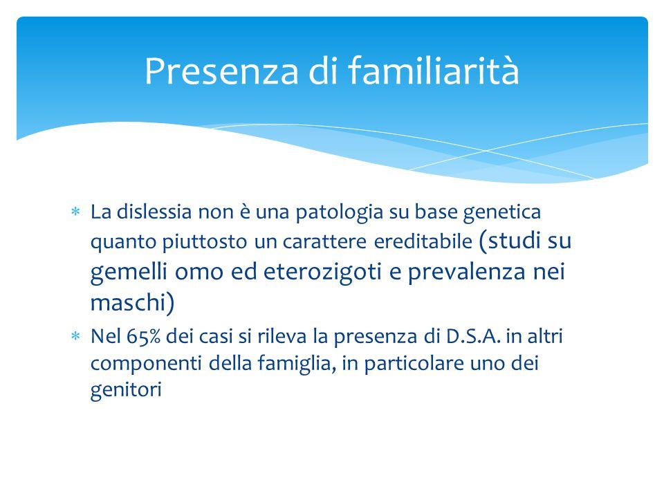 Presenza di familiarità  La dislessia non è una patologia su base genetica quanto piuttosto un carattere ereditabile (studi su gemelli omo ed eterozi