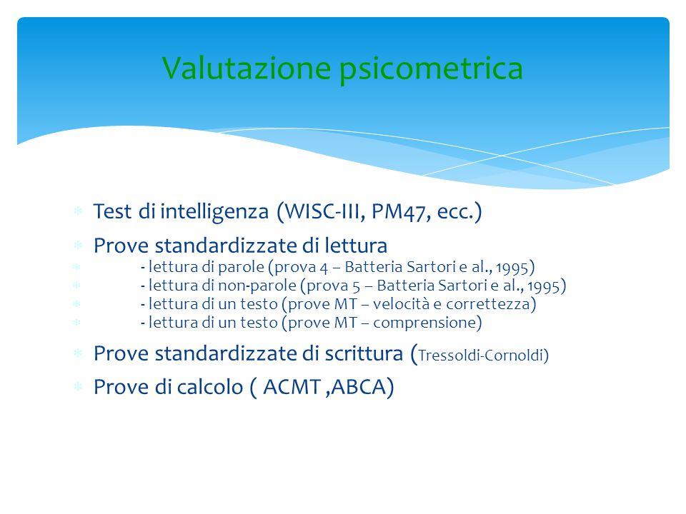 Valutazione psicometrica  Test di intelligenza (WISC-III, PM47, ecc.)  Prove standardizzate di lettura  - lettura di parole (prova 4 – Batteria Sar