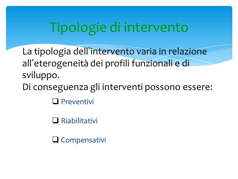 Tipologie di intervento  Preventivi  Riabilitativi  Compensativi La tipologia dell ' intervento varia in relazione all ' eterogeneità dei profili f