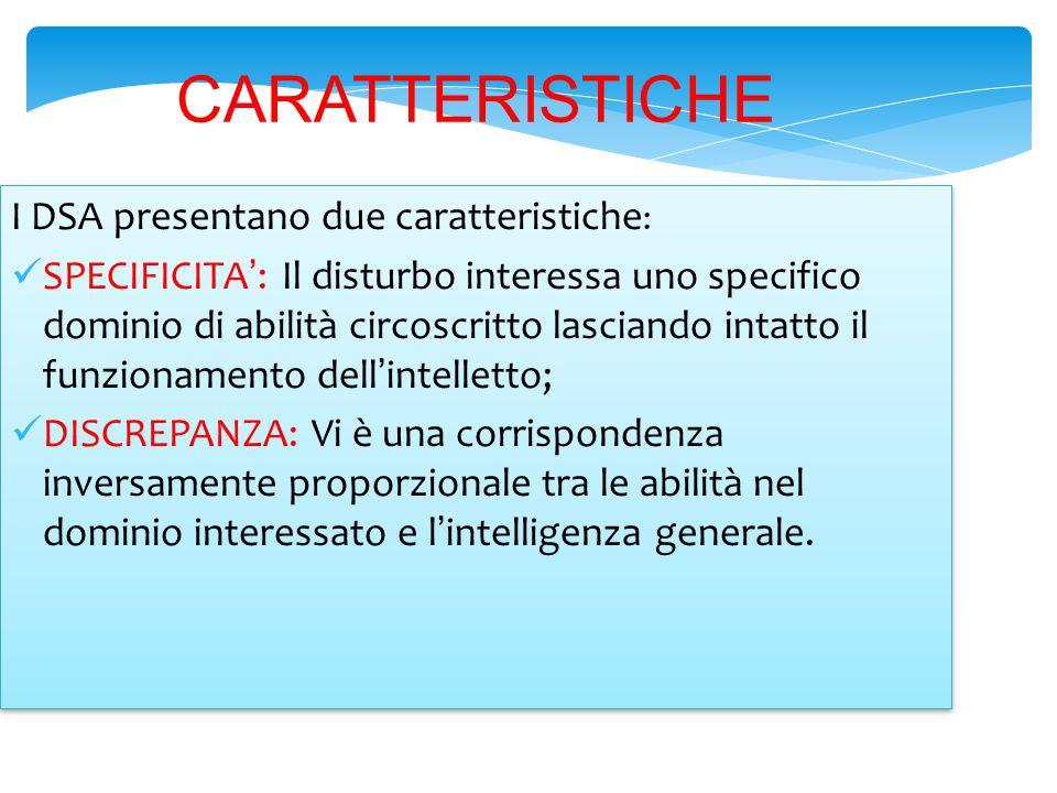 CARATTERISTICHE I DSA presentano due caratteristiche : SPECIFICITA': Il disturbo interessa uno specifico dominio di abilità circoscritto lasciando int