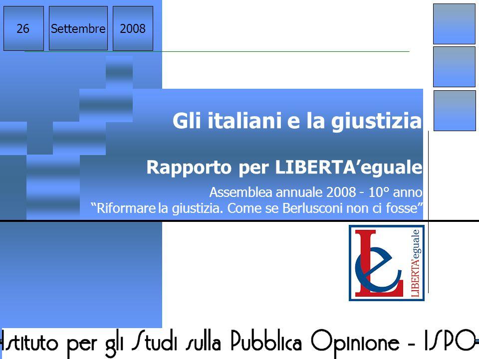 """Gli italiani e la giustizia Rapporto per LIBERTA'eguale Assemblea annuale 2008 - 10° anno """"Riformare la giustizia. Come se Berlusconi non ci fosse"""" Se"""