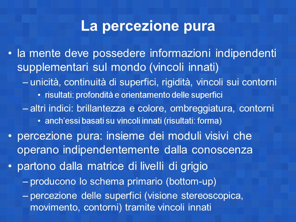 La percezione pura la mente deve possedere informazioni indipendenti supplementari sul mondo (vincoli innati) –unicità, continuità di superfici, rigid