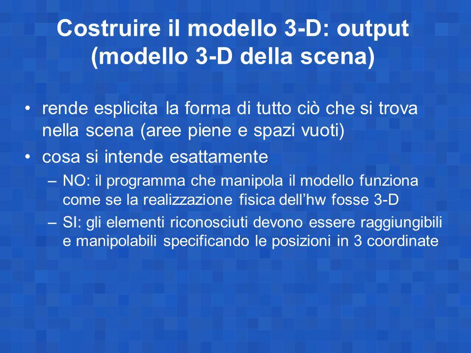 Costruire il modello 3-D: output (modello 3-D della scena) rende esplicita la forma di tutto ciò che si trova nella scena (aree piene e spazi vuoti) c