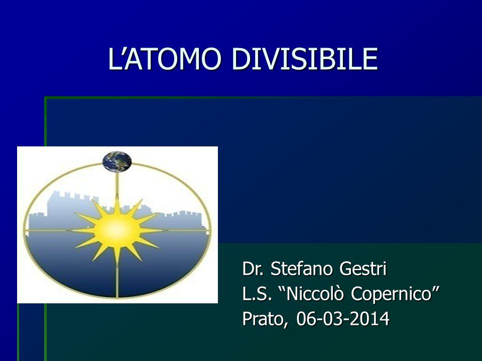 """L'ATOMO DIVISIBILE Dr. Stefano Gestri L.S. """"Niccolò Copernico"""" Prato, 06-03-2014"""