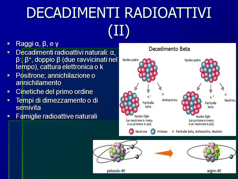 DECADIMENTI RADIOATTIVI (II)  Raggi α, β, e γ  Decadimenti radioattivi naturali: α, β -, β +, doppio β (due ravvicinati nel tempo), cattura elettron